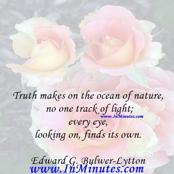 Truth makes on the ocean of nature no one track of light; every eye, looking on, finds its own.Edward G. Bulwer-Lytton