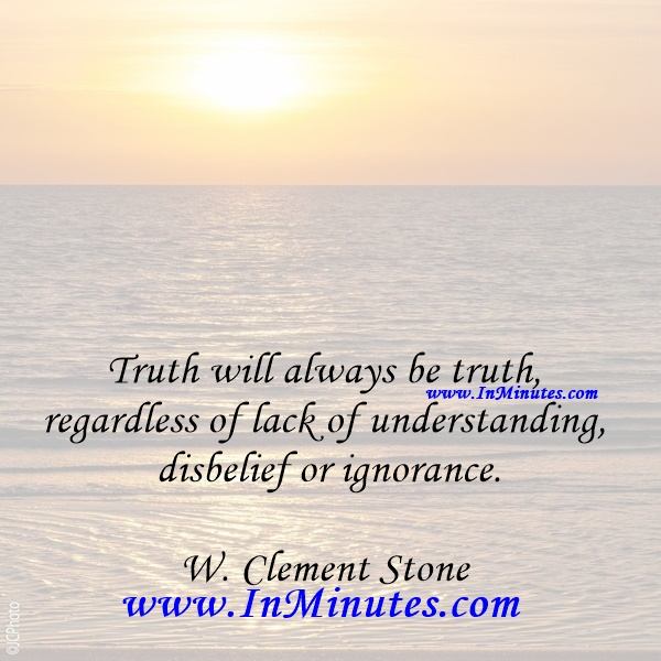 Truth will always be truth, regardless of lack of understanding, disbelief or ignorance.W. Clement Stone