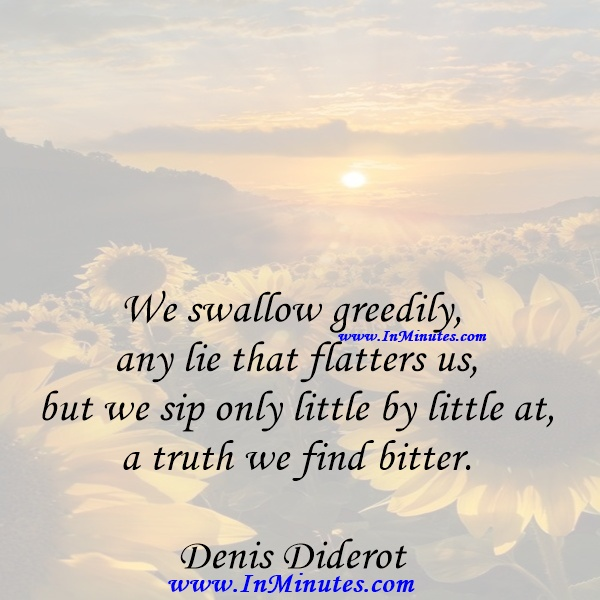 We swallow greedily any lie that flatters us, but we sip only little by little at a truth we find bitter.Denis Diderot