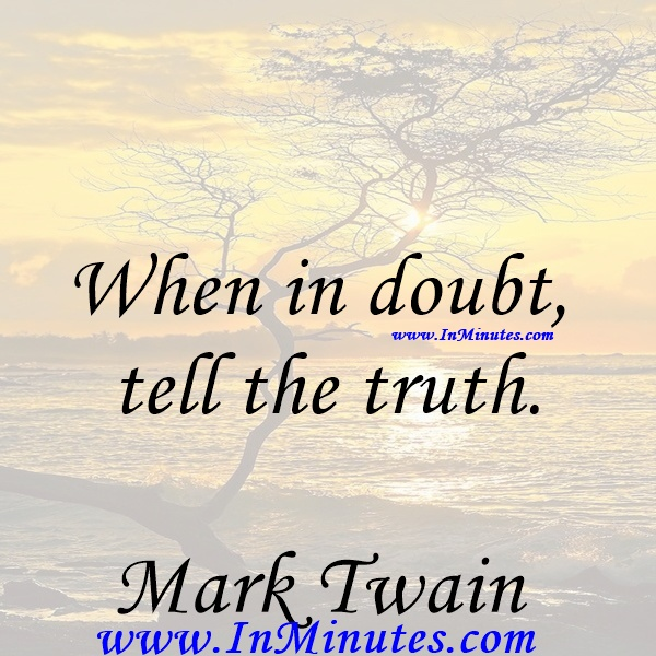 When in doubt tell the truth.Mark Twain