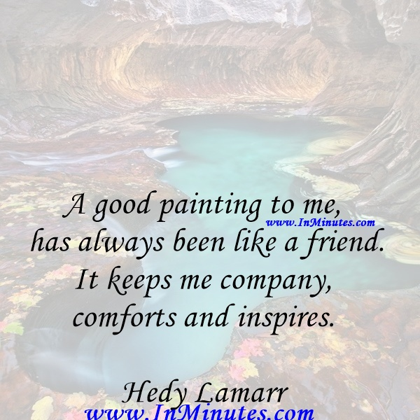 A good painting to me has always been like a friend. It keeps me company, comforts and inspires.Hedy Lamarr