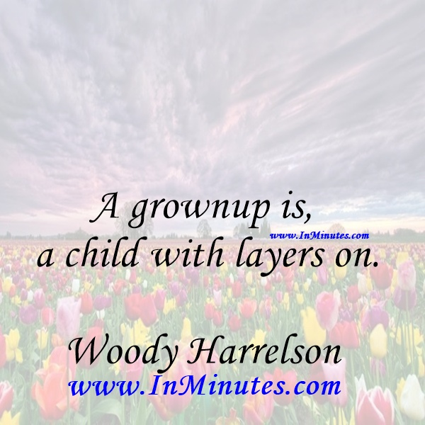 A grownup is a child with layers on.Woody Harrelson