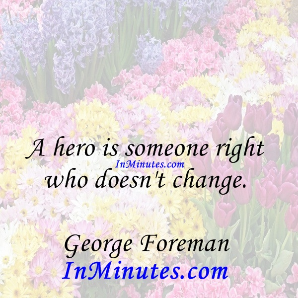 A hero is someone right who doesn't change. George Foreman