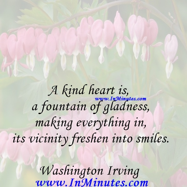 A kind heart is a fountain of gladness, making everything in its vicinity freshen into smiles.Washington Irving