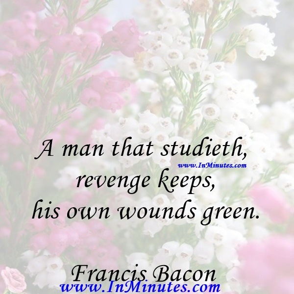 A man that studieth revenge keeps his own wounds green.Francis Bacon