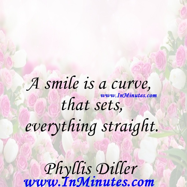 A smile is a curve that sets everything straight.Phyllis Diller