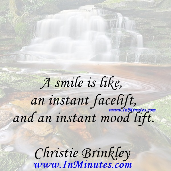 A smile is like an instant facelift and an instant mood lift.Christie Brinkley