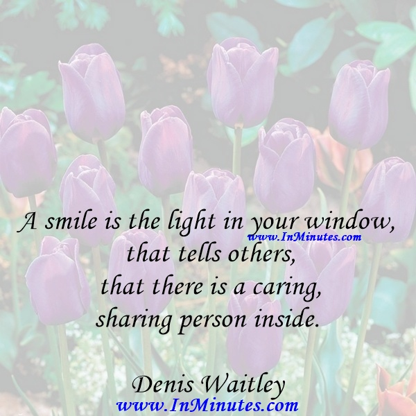 A smile is the light in your window that tells others that there is a caring, sharing person inside.Denis Waitley