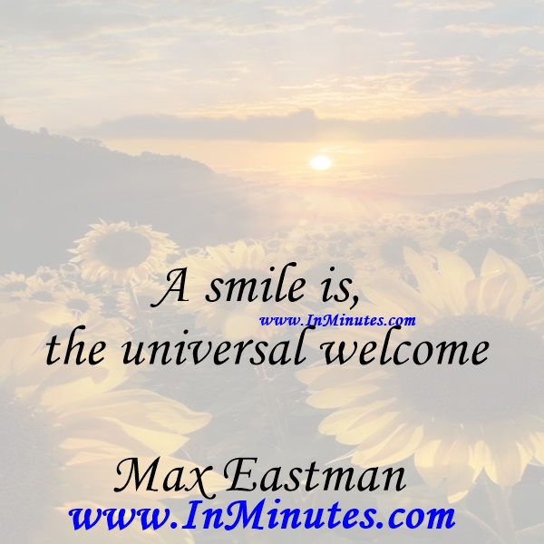 A smile is the universal welcome.Max Eastman