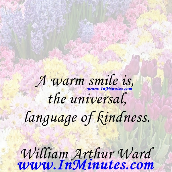 A warm smile is the universal language of kindness.William Arthur Ward