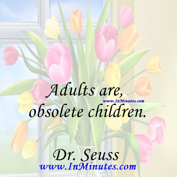 Adults are obsolete children.Dr. Seuss