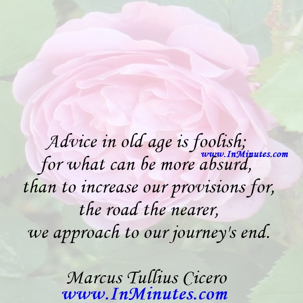 Advice in old age is foolish; for what can be more absurd than to increase our provisions for the road the nearer we approach to our journey's end.Marcus Tullius Cicero