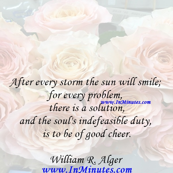 After every storm the sun will smile; for every problem there is a solution, and the soul's indefeasible duty is to be of good cheer.William R. Alger