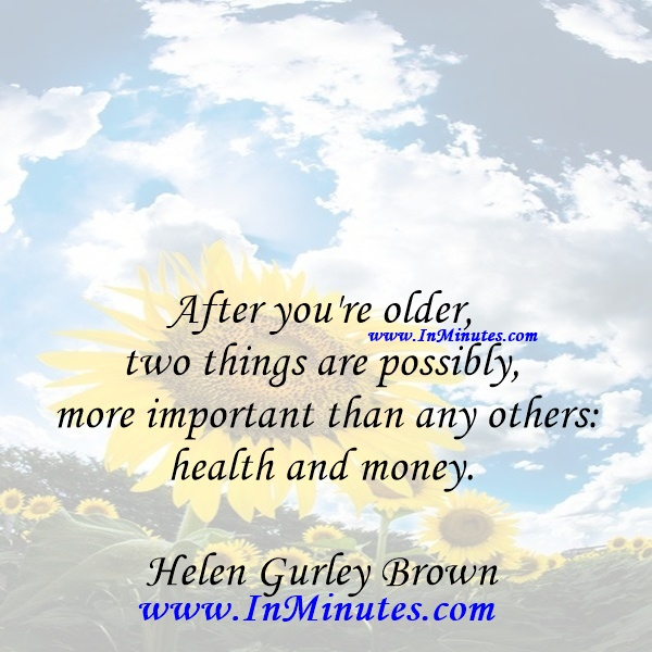 After you're older, two things are possibly more important than any others health and money.Helen Gurley Brown