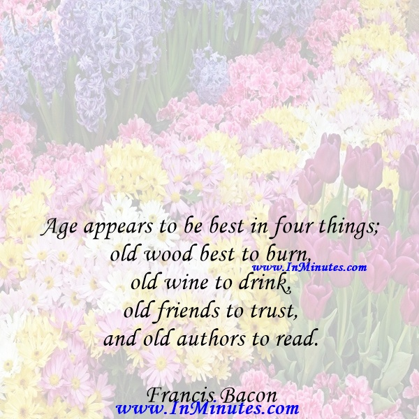 Age appears to be best in four things; old wood best to burn, old wine to drink, old friends to trust, and old authors to read.Francis Bacon