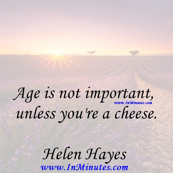Age is not important unless you're a cheese.Helen Hayes