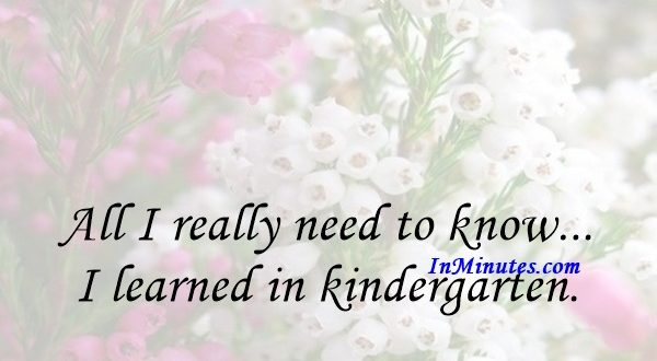 All I really need to know... I learned in kindergarten. Robert Fulghum