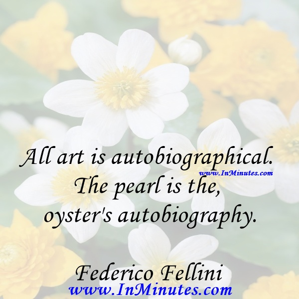 All art is autobiographical. The pearl is the oyster's autobiography.Federico Fellini