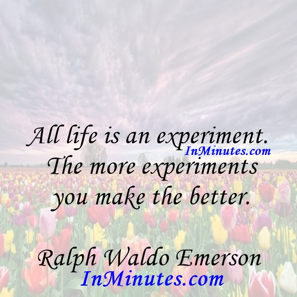 All life is an experiment. The more experiments you make the better. Ralph Waldo Emerson