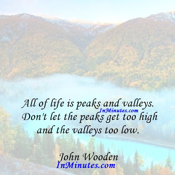 All of life is peaks and valleys. Don't let the peaks get too high and the valleys too low. John Wooden