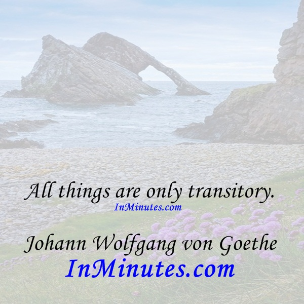 All things are only transitory. Johann Wolfgang von Goethe