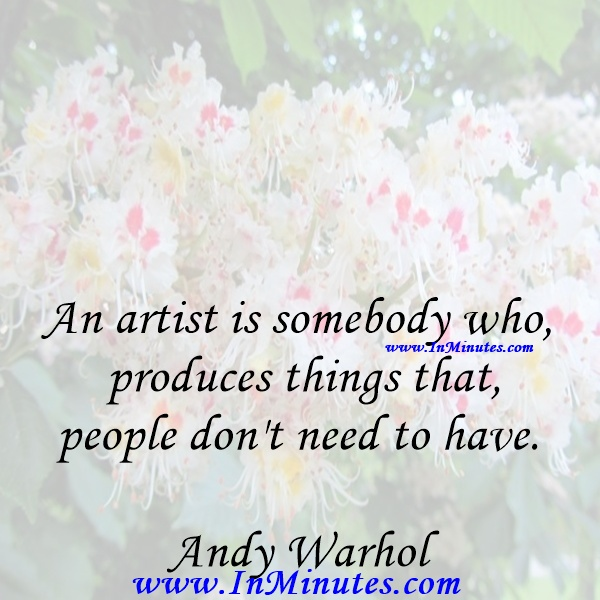 An artist is somebody who produces things that people don't need to have.Andy Warhol