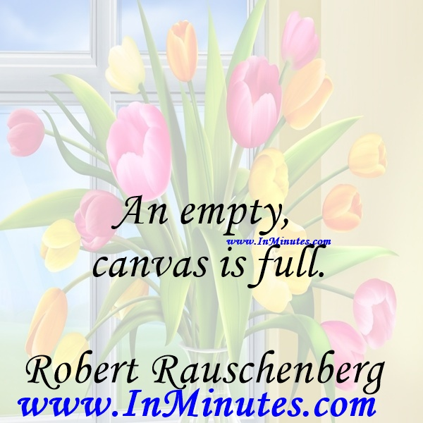 An empty canvas is full.Robert Rauschenberg