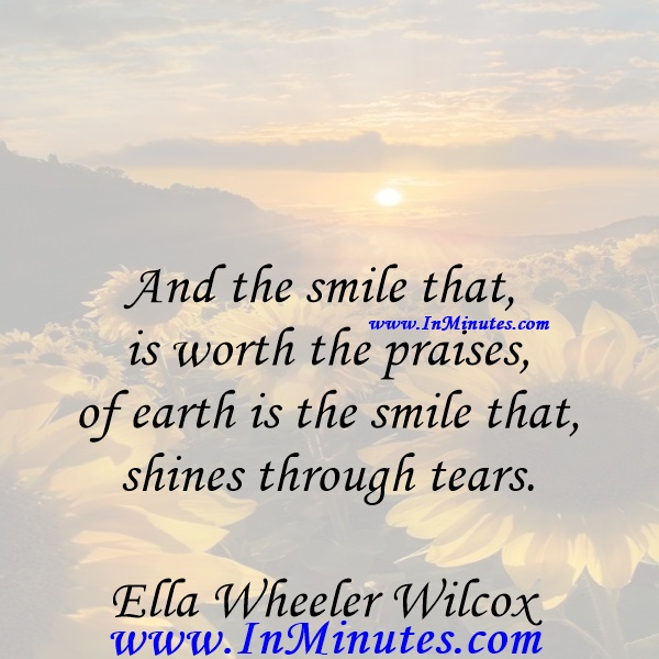 And the smile that is worth the praises of earth is the smile that shines through tears.Ella Wheeler Wilcox