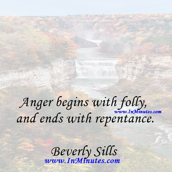 Anger begins with folly, and ends with repentance.Beverly Sills