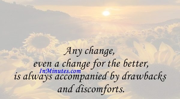 Any change, even a change for the better, is always accompanied by drawbacks and discomforts. Arnold Bennett