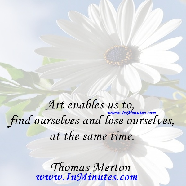 Art enables us to find ourselves and lose ourselves at the same time.Thomas Merton