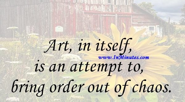 Art, in itself, is an attempt to bring order out of chaos.Stephen Sondheim