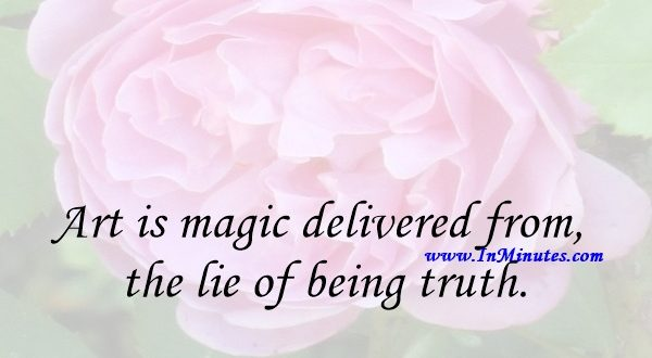 Art is magic delivered from the lie of being truth.Theodor Adorno