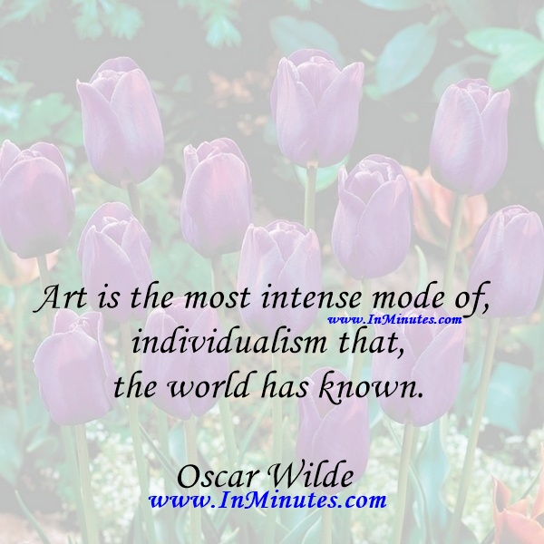 Art is the most intense mode of individualism that the world has known.Oscar Wilde