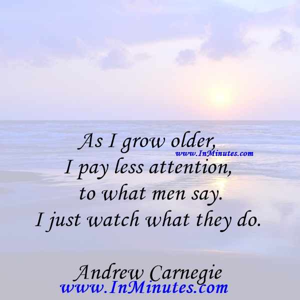 As I grow older, I pay less attention to what men say. I just watch what they do.Andrew Carnegie