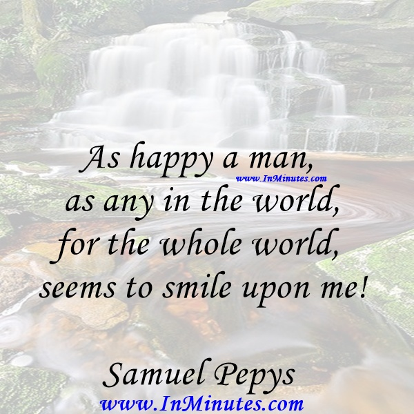 As happy a man as any in the world, for the whole world seems to smile upon me!Samuel Pepys