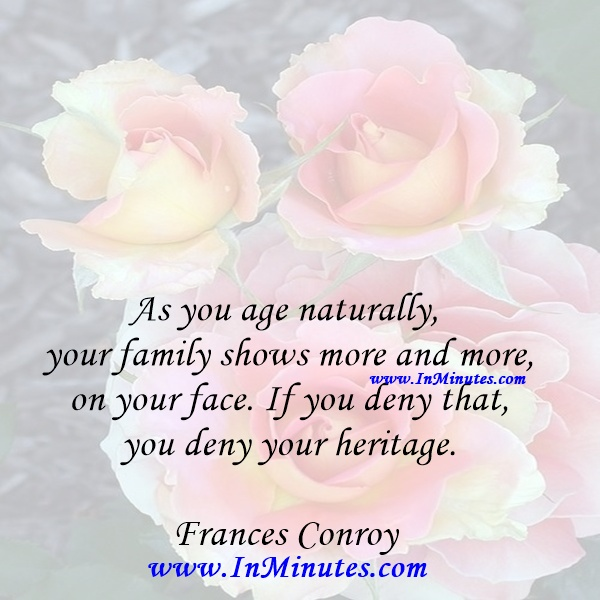 As you age naturally, your family shows more and more on your face. If you deny that, you deny your heritage.Frances Conroy