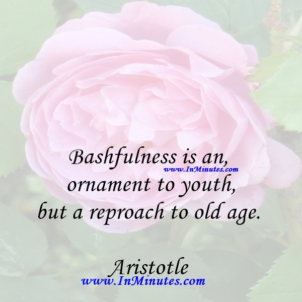 Bashfulness is an ornament to youth, but a reproach to old age.Aristotle