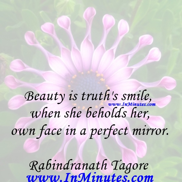 Beauty is truth's smile when she beholds her own face in a perfect mirror.Rabindranath Tagore