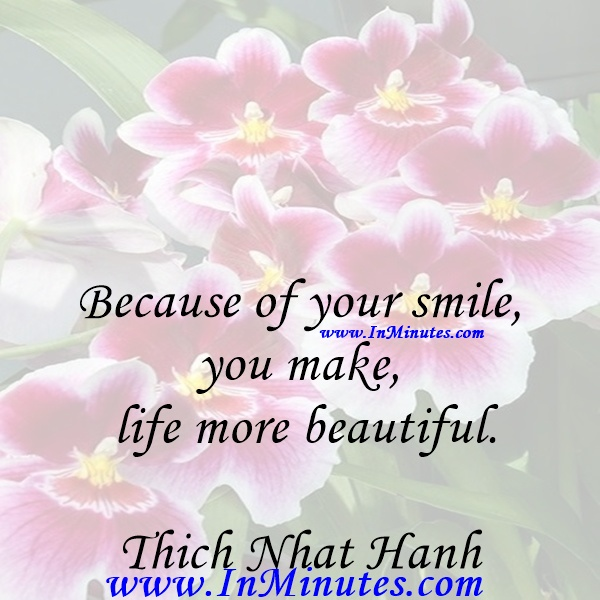 Because of your smile, you make life more beautiful.Thich Nhat Hanh