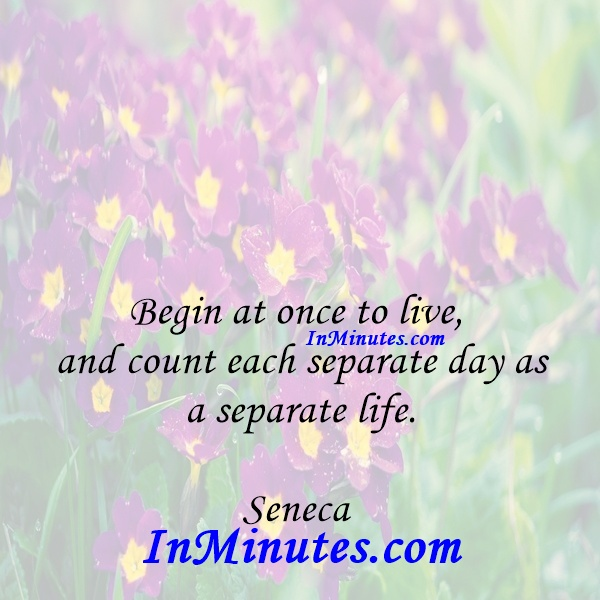 Begin at once to live, and count each separate day as a separate life. Seneca