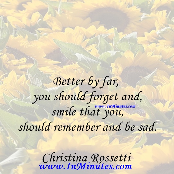 Better by far you should forget and smile that you should remember and be sad.Christina Rossetti