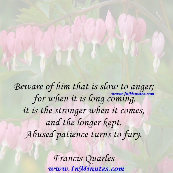 Beware of him that is slow to anger; for when it is long coming, it is the stronger when it comes, and the longer kept. Abused patience turns to fury.Francis Quarles