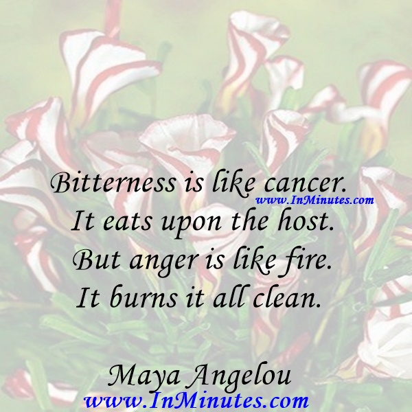 Bitterness is like cancer. It eats upon the host. But anger is like fire. It burns it all clean.Maya Angelou