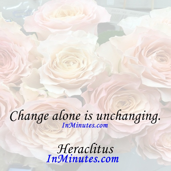 Change alone is unchanging. Heraclitus
