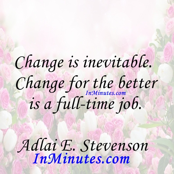 Change is inevitable. Change for the better is a full-time job. Adlai E. Stevenson