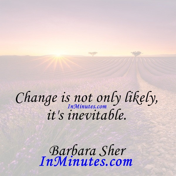 Change is not only likely, it's inevitable. Barbara Sher