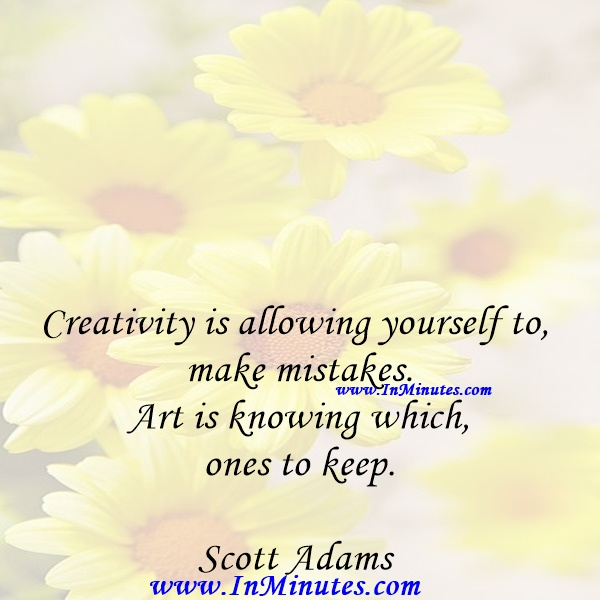 Creativity is allowing yourself to make mistakes. Art is knowing which ones to keep.Scott Adams