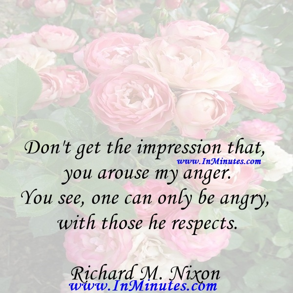 Don't get the impression that you arouse my anger. You see, one can only be angry with those he respects.Richard M. Nixon