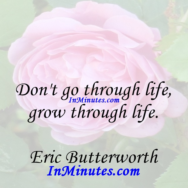 Don't go through life, grow through life. Eric Butterworth
